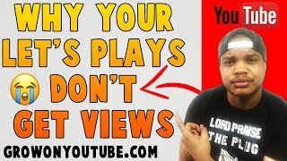 How To Get More Views On Your Let's Plays - Why Aren't My Gaming Videos Getting Views?