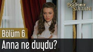 Kalbimin Sultanı 6. Bölüm - Anna Ne Duydu?