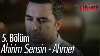 Ahirim Sensin - Ahmet - Kocaman Ailem 5. Bölüm