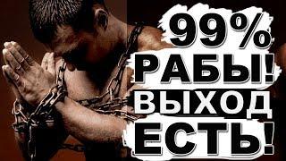 99,9% рабы! Но выход есть!