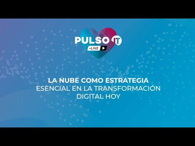 PULSO IT Talks - La nube como estrategia esencial en la transformación digital hoy.