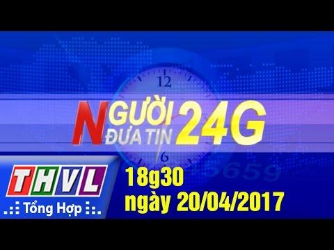 THVL | Người đưa tin 24G – (18g30 ngày 20/04/2017)