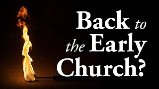 Should We Go Back to the Early Church? - Pastor Tim Price