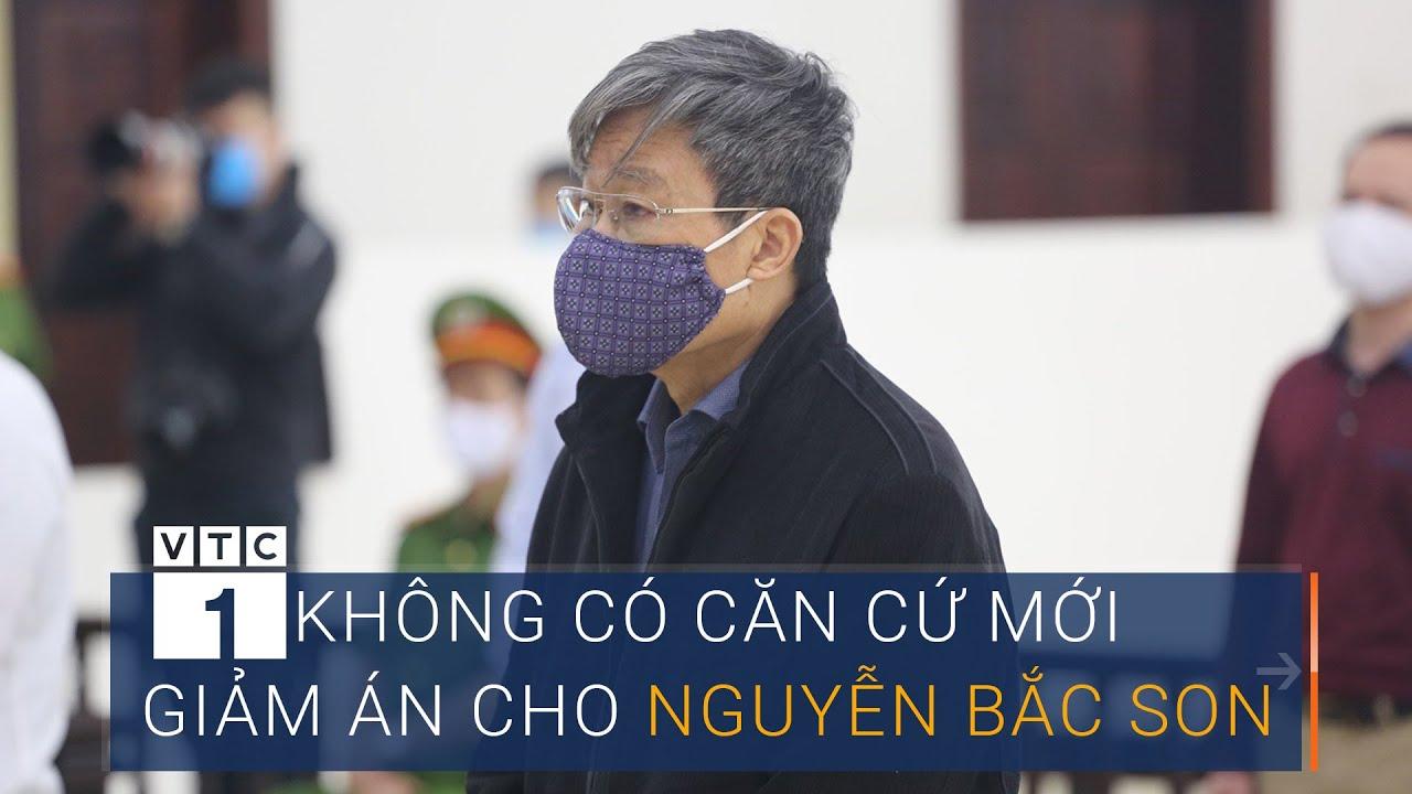 Không có căn cứ mới để giảm án cho ông Nguyễn Bắc Son | VTC1