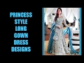 Latest Princess Style Long Gown Designs