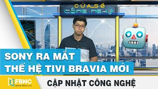 Tin tức công nghệ mới nhất tuần qua | Sony ra mắt thế hệ tivi Bravia mới | FBNC