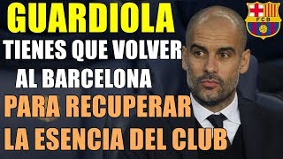 ¡GUARDIOLA TIENES QUE VOLVER AL BARÇA! EL CLUB TE NECESITA