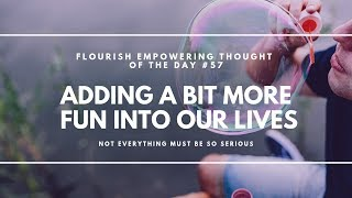 Adding a bit more FUN into our lives - Flourish Empowering Thought of the Day