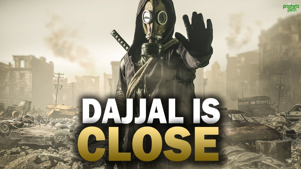 DAJJAL IS CLOSER THAN YOU MAY THINK