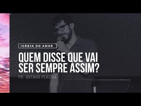 QUEM DISSE QUE VAI SER SEMPRE ASSIM? - PR. ARTHUR PEREIRA - IGREJA DO AMOR