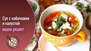 Суп с кабачками и капустой — видео рецепт