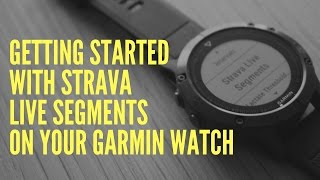 GETTING STARTED WITH STRAVA LIVE SEGMENTS ON YOUR GARMIN WATCH