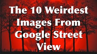 The 10 Most Disturbing Images From Google Street View
