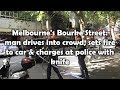 Melbourne's Bourke Street: man drives into crowd, sets fire to car & charges at police with knife