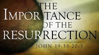 """The Importance of the Resurrection"" (John 19:38-20:3)"