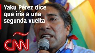 Pese a que no hay un resultado oficial del CNE, Yaku Pérez dice que iría a una segunda vuelta