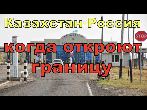Когда откроют сухопутную границу  Казахстан Россия в 2021 году. Открытие границ