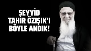 SEYYİD TAHİR ÖZIŞIK'I BÖYLE ANDIK! (Hadi Özışık -Süleyman Özışık)