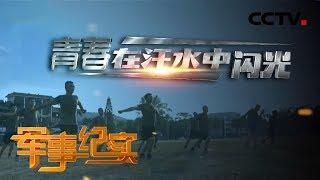 《军事纪实》 20191127 青春在汗水中闪光| CCTV军事