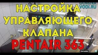 Настройка управляющего клапана Pentair 363