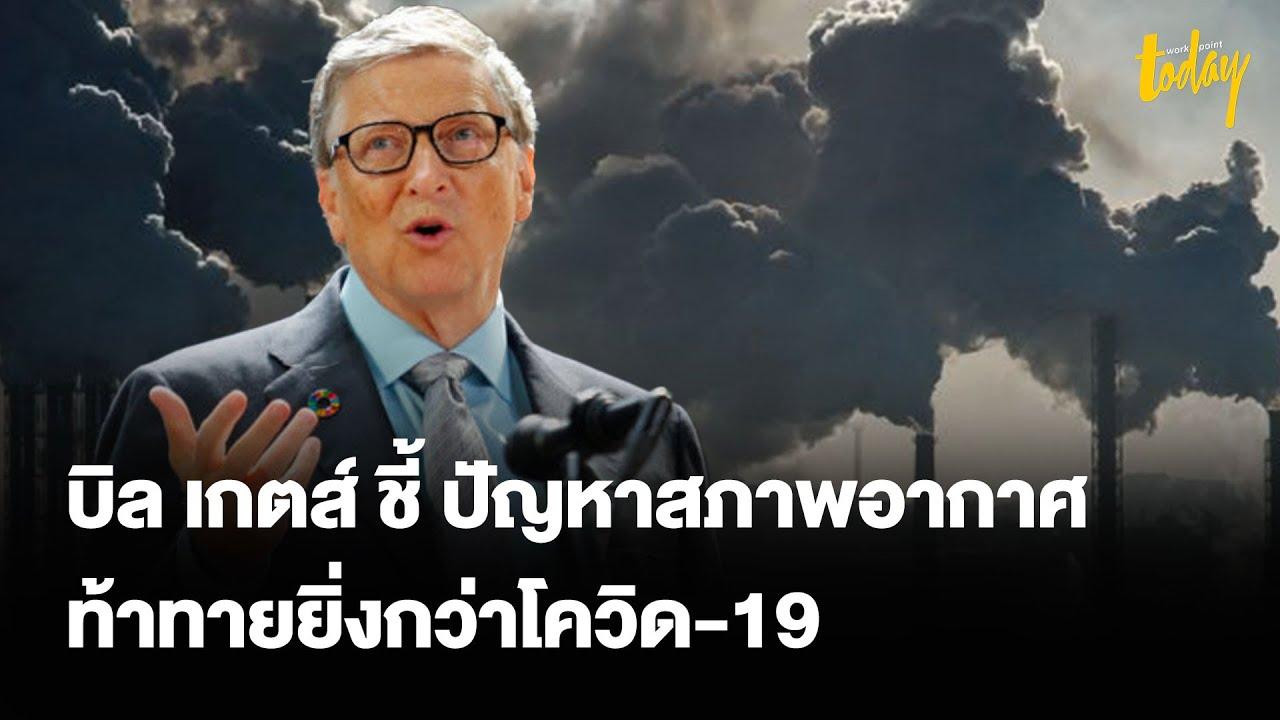 บิล เกตส์ ชี้ ปัญหา Climate Change ท้าทายยิ่งกว่าโควิด-19 | ข่าว | workpointTODAY
