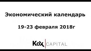 Экономический календарь 19-23 февраля 2018г. Обзор Форекс на неделю.