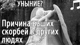 Причина ваших СКОРБЕЙ в других Людях? В чём причина УНЫНИЯ? Святые отцы