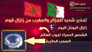 تحذير شديد للجزائر والمغرب من زلزال قوى/زلزال اليونان اليوم/الشمس الحمراء تجوب العالم/السحب الدائرية