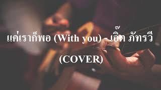 แค่เราก็พอ (With you) - เอิ๊ต ภัทรวี (COVER by เนกึนซอก)