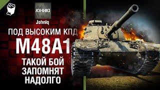 M48A1 - Такой бой запомнят надолго - Под высоким КПД №72 - от Johniq [World of Tanks]