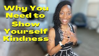 Why You Need to Show Yourself Kindness