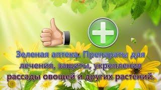 Зеленая аптека. Препараты для лечения, защиты, укрепления рассады овощей и других растений(, 2016-03-16T11:02:25.000Z)