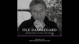 The Melt Episode 36- Ole Dammegard | George Floyd, Division, and Agendas