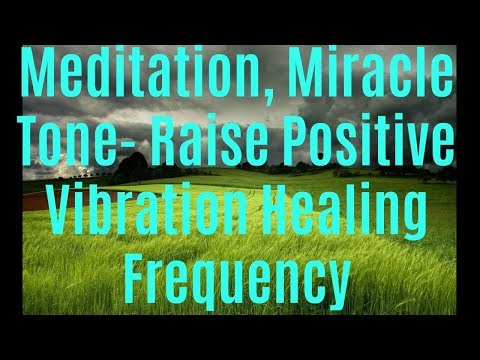 Meditation, Miracle Tone- Raise Positive Vibration Healing Frequency
