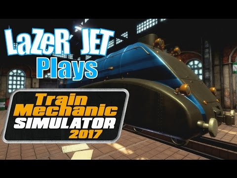 LaZeR JET Plays... Train Mechanic Simulator 2017