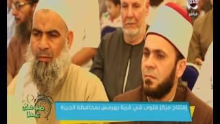 صباحك عندنا | إفتتاح مركز فتوي في منشأة القناطر بـ محافظة الجيزة