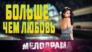 Фильм про детей и любви БОЛЬШЕ ЧЕМ ЛЮБОВЬ  Русские Мелодрамы новинки 2019