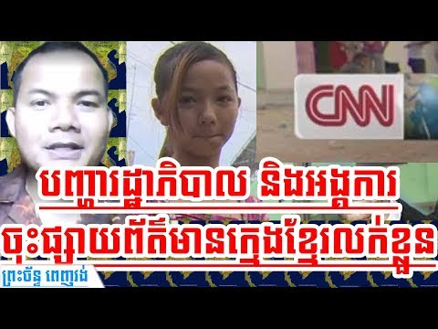Khmer News Today | He Strongly Reacts to CNN News, an Organisation, and  Cambodian Government