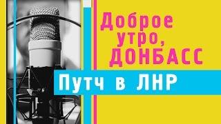 Доброе утро, Донбасс: Путч в ЛНР