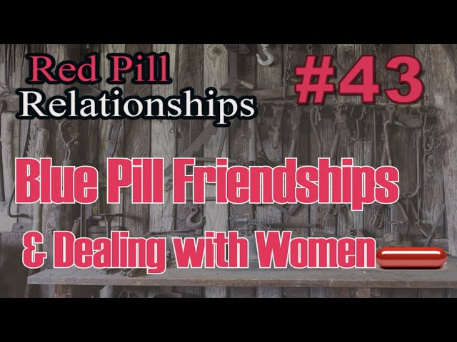 Blue Pill Friendships and Dealing with Women -  Red Pill Relationships #43