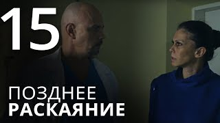 ПОЗДНЕЕ РАСКАЯНИЕ. Серия 15 ≡ THE LATE REGRET. Episode 15