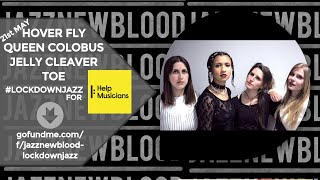 HOVER FLY+QUEEN COLOBUS+JELLY CLEAVER+TOE = JAZZNEWBLOOD #LOCKDOWNJAZZ FOR HELP MUSICIANS