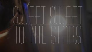 Sweet Sweet // To the Stars (Official Music Video)