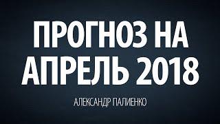 Прогноз на Апрель 2018 года. Александр Палиенко.