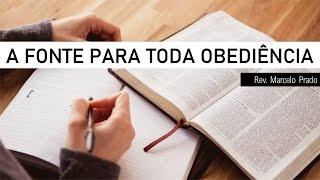 A FONTE DE TODA OBEDIÊNCIA  I Rev. Marcelo Prado
