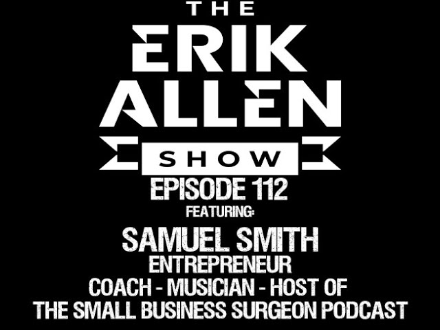 Ep. 112 - Samuel Smith - Real Estate, Entrepreneur, Host of The Small Business Surgeon, & Musician