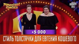 +5 000 - Стиль толстячки для Евгения Кошевого | Рассмеши Комика новый сезон
