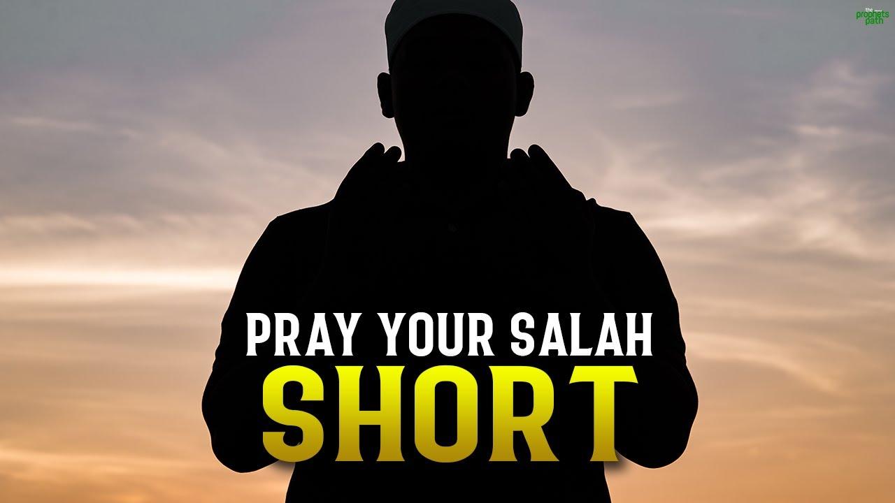 PRAY YOUR SALAH VERY SHORT