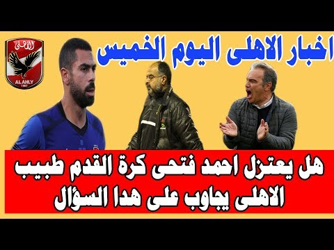 اخبار الاهلى اليوم الخميس 17-1-2018 هل يعتزل احمد فتحى كرة القدم طبيب الاهلى يجاوب