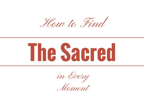 How to find the sacred in every moment